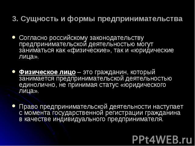 Согласно российскому законодательству предпринимательской деятельностью могут заниматься как «физические», так и «юридические лица». Согласно российскому законодательству предпринимательской деятельностью могут заниматься как «физические», так и «юр…