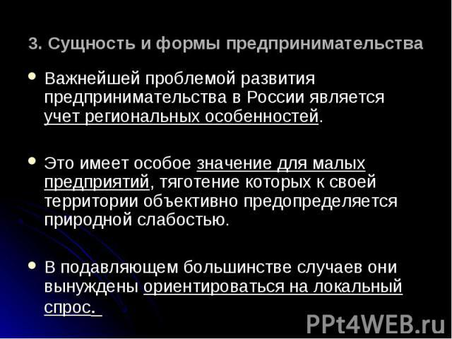 Важнейшей проблемой развития предпринимательства в России является учет региональных особенностей. Важнейшей проблемой развития предпринимательства в России является учет региональных особенностей. Это имеет особое значение для малых предприятий, тя…