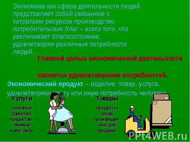 Главной целью экономической деятельности Главной целью экономической деятельности является удовлетворение потребностей. Экономический продукт – изделие, товар, услуга, удовлетворяющая ту или иную потребность человека.
