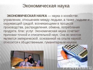 Экономическая наука ЭКОНОМИЧЕСКАЯ НАУКА— наука о хозяйстве, управлении, от