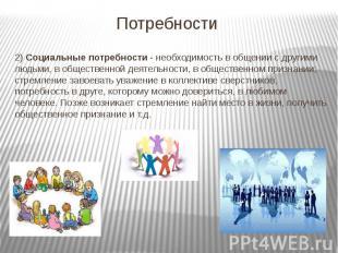 Потребности 2) Социальные потребности - необходимость в общении с другими людьми
