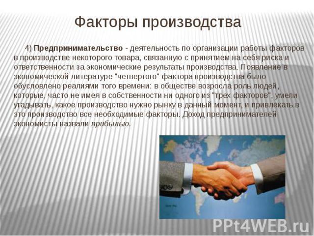 Факторы производства 4) Предпринимательство - деятельность по организации работы факторов в производстве некоторого товара, связанную с принятием на себя риска и ответственности за экономические результаты производства. Появление в экономической лит…