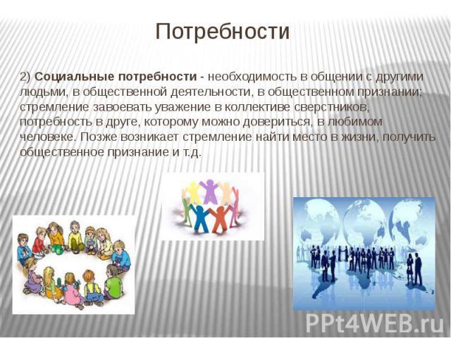 Потребности 2) Социальные потребности - необходимость в общении с другими людьми, в общественной деятельности, в общественном признании; стремление завоевать уважение в коллективе сверстников, потребность в друге, которому можно довериться, в любимо…