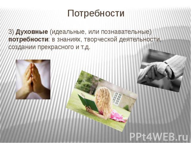 Потребности 3) Духовные (идеальные, или познавательные) потребности: в знаниях, творческой деятельности, создании прекрасного и т.д.