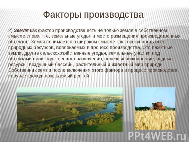 Факторы производства 2) Землякак фактор производства есть не только земля в собственном смысле слова, т. е. земельные угодья и место размещения производственных объектов. Земля понимается в широком смысле как совокупность всех природных ресурс…