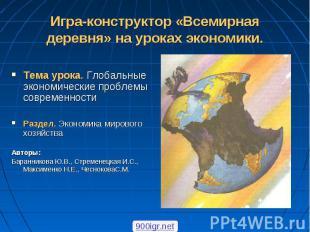 Тема урока. Глобальные экономические проблемы современности Раздел. Экономика ми