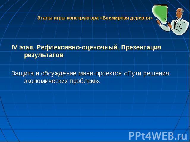IV этап. Рефлексивно-оценочный. Презентация результатов Защита и обсуждение мини-проектов «Пути решения экономических проблем».