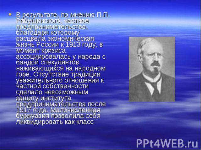В результате, по мнению П.П. Рябушинского, частное предпринимательство, благодаря которому расцвела экономическая жизнь России к 1913 году, в момент кризиса ассоциировалась у народа с бандой спекулянтов, наживающихся на народном горе. Отсутствие тра…
