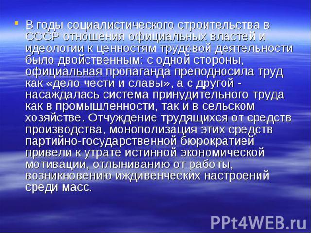 В годы социалистического строительства в СССР отношения официальных властей и идеологии к ценностям трудовой деятельности было двойственным: с одной стороны, официальная пропаганда преподносила труд как «дело чести и славы», а с другой - насаждалась…