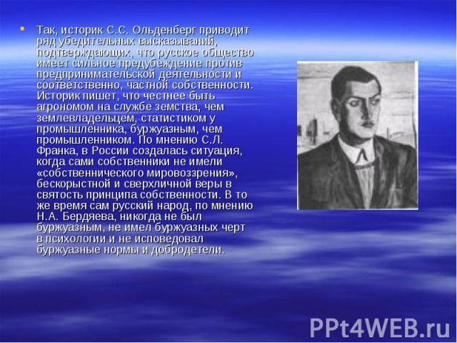 Так, историк С.С. Ольденберг приводит ряд убедительных высказываний, подтверждающих, что русское общество имеет сильное предубеждение против предпринимательской деятельности и соответственно, частной собственности. Историк пишет, что честнее быть аг…