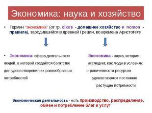 "Экономика: наука и хозяйство Термин ""экономика"" (от гр. oikos - домашн"