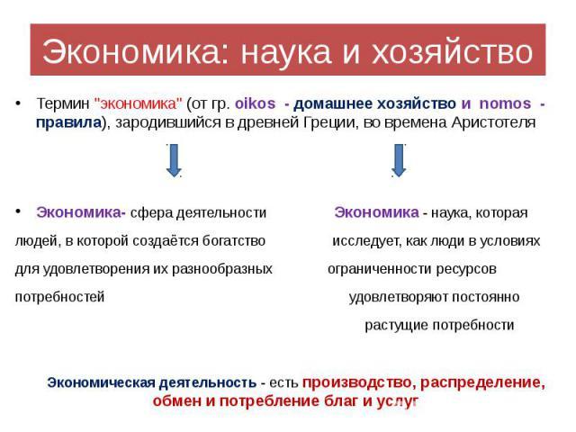 """Экономика: наука и хозяйство Термин """"экономика"""" (от гр. oikos - домашнее хозяйство и nomos - правила), зародившийся в древней Греции, во времена Аристотеля Экономика- сфера деятельности Экономика - наука, которая людей, в которой создаётся…"""