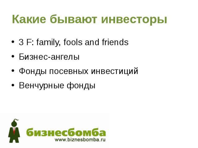 Какие бывают инвесторы 3 F: family, fools and friends Бизнес-ангелы Фонды посевных инвестиций Венчурные фонды