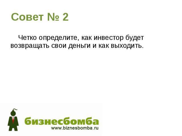 Совет № 2 Четко определите, как инвестор будет возвращать свои деньги и как выходить.