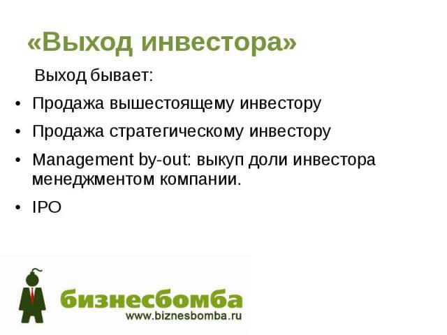 «Выход инвестора» Выход бывает: Продажа вышестоящему инвестору Продажа стратегическому инвестору Management by-out: выкуп доли инвестора менеджментом компании. IPO