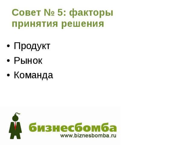 Совет № 5: факторы принятия решения Продукт Рынок Команда