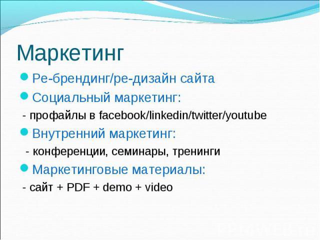 Ре-брендинг/ре-дизайн сайта Ре-брендинг/ре-дизайн сайта Социальный маркетинг: - профайлы в facebook/linkedin/twitter/youtube Внутренний маркетинг: - конференции, семинары, тренинги Маркетинговые материалы: - сайт + PDF + demo + video