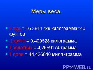1 пуд = 16,3811229 килограмма=40 фунтов 1 пуд = 16,3811229 килограмма=40 фунтов