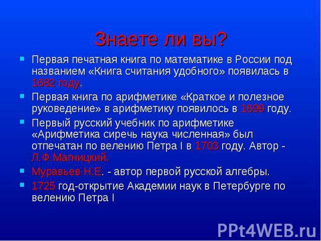 Первая печатная книга по математике в России под названием «Книга считания удобного» появилась в 1682 году. Первая печатная книга по математике в России под названием «Книга считания удобного» появилась в 1682 году. Первая книга по арифметике «Кратк…