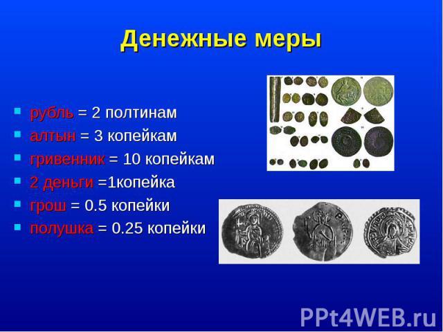 рубль = 2 полтинам рубль = 2 полтинам алтын = 3 копейкам гривенник = 10 копейкам 2 деньги =1копейка грош = 0.5 копейки полушка = 0.25 копейки
