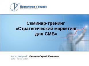 Семинар-тренинг «Стратегический маркетинг для СМБ» Автор, ведущий: Калинин Серге