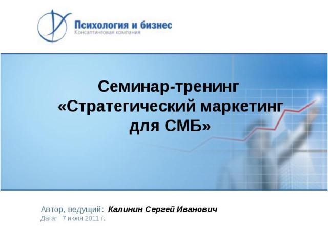Семинар-тренинг «Стратегический маркетинг для СМБ» Автор, ведущий: Калинин Сергей Иванович