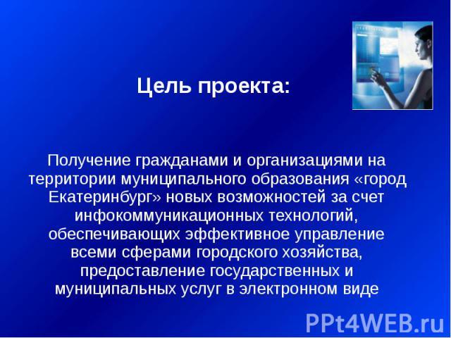 Цель проекта: Получение гражданами и организациями на территории муниципального образования «город Екатеринбург» новых возможностей за счет инфокоммуникационных технологий, обеспечивающих эффективное управление всеми сферами городского хозяйства, пр…