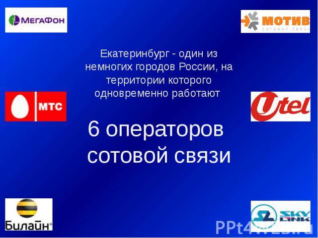 Екатеринбург - один из немногих городов России, на территории которого одновременно работают 6 операторов сотовой связи