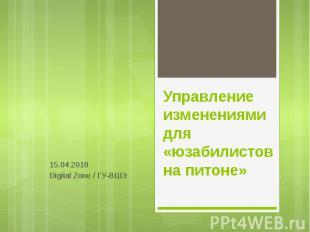 Управление изменениями для «юзабилистов на питоне» 15.04.2010 Digital Zone / ГУ-
