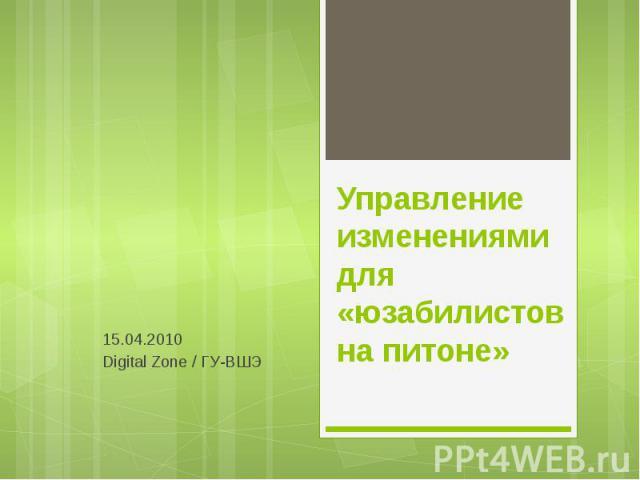 Управление изменениями для «юзабилистов на питоне» 15.04.2010 Digital Zone / ГУ-ВШЭ