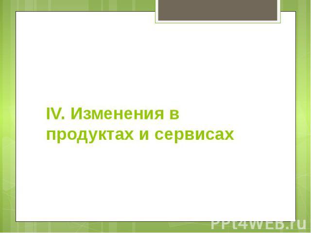 IV. Изменения в продуктах и сервисах