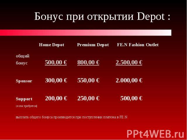 Бонус при открытии Depot : Home Depot Premium Depot FE.N Fashion Outlet общий бонус 500,00 € 800,00 € 2.500,00 € Sponsor 300,00 € 550,00 € 2.000,00 € Support 200,00 € 250,00 € 500,00 € (если требуется) выплата общего бонуса производится при поступле…