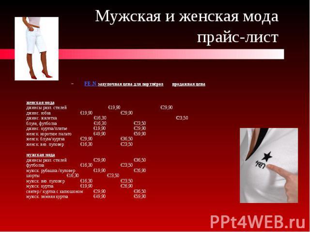 Мужская и женская мода прайс-лист FE.N закупочная цена для партнёров продажная цена женская мода джинсы разл. стилей €19,90 €29,90 джинс. юбка €19,90 €29,90 джинс. жилетка €16,30 €23,50 блуза, футболка €16,30 €23,50 джинс. куртка/платье €19,90 €29,9…