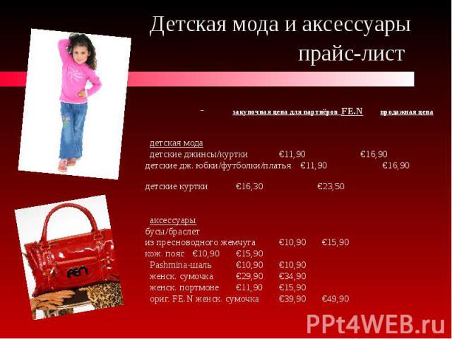Детская мода и аксессуары прайс-лист закупочная цена для партнёров FE.N продажная цена детская мода детские джинсы/куртки €11,90 €16,90 детские дж. юбки/футболки/платья €11,90 €16,90 детские куртки €16,30 €23,50 аксессуары бусы/браслет из пресноводн…