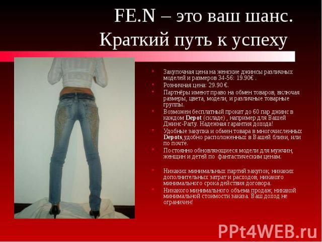 FE.N – это ваш шанс. Краткий путь к успеху Закупочная цена на женские джинсы различных моделей и размеров 34-56: 19.90€ . Розничная цена: 29.90 €. Партнёры имеют право на обмен товаров, включая размеры, цвета, модели, и различные товарные группы. Во…