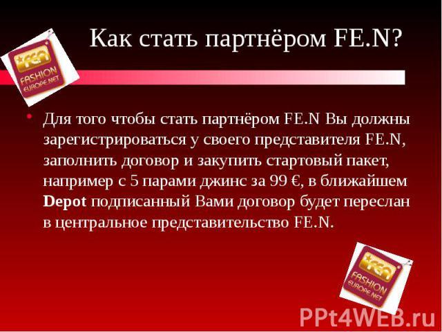 Как стать партнёром FE.N? Для того чтобы стать партнёром FE.N Вы должны зарегистрироваться у своего представителя FE.N, заполнить договор и закупить стартовый пакет, например с 5 парами джинс за 99 €, в ближайшем Depot подписанный Вами договор будет…