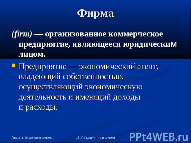 (firm) — организованное коммерческое предприятие, являющееся юридическим лицом. (firm) — организованное коммерческое предприятие, являющееся юридическим лицом. Предприятие — экономический агент, владеющий собственностью, осуществляющий экономическую…