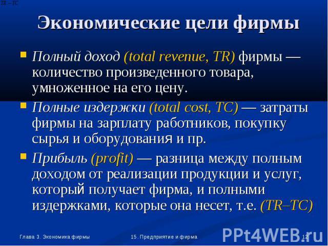 Полный доход (total revenue, TR) фирмы —количество произведенного товара, умноженное на его цену. Полный доход (total revenue, TR) фирмы —количество произведенного товара, умноженное на его цену. Полные издержки (total cost, TC) — затраты фирмы на з…