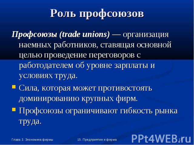 Профсоюзы (trade unions) — организация наемных работников, ставящая основной целью проведение переговоров с работодателем об уровне зарплаты и условиях труда. Профсоюзы (trade unions) — организация наемных работников, ставящая основной целью проведе…