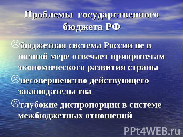 Проблемы государственного бюджета РФ бюджетная система России не в полной мере отвечает приоритетам экономического развития страны несовершенство действующего законодательства глубокие диспропорции в системе межбюджетных отношений