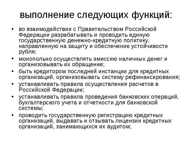 во взаимодействии с Правительством Российской Федерации разрабатывать и проводить единую государственную денежно-кредитную политику, направленную на защиту и обеспечение устойчивости рубля; во взаимодействии с Правительством Российской Федерации раз…