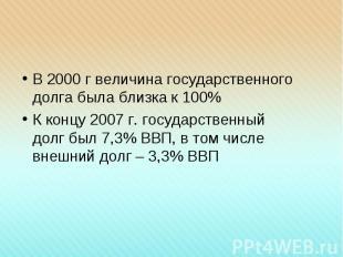 В 2000 г величина государственного долга была близка к 100% В 2000 г величина го