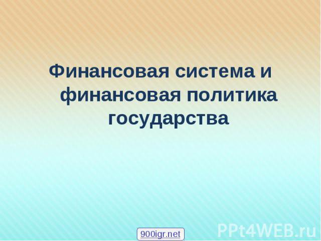 Финансовая система и финансовая политика государства Финансовая система и финансовая политика государства