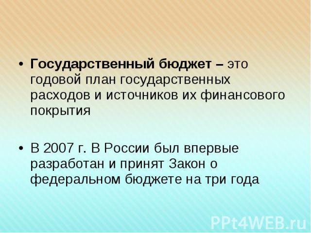 Государственный бюджет – это годовой план государственных расходов и источников их финансового покрытия Государственный бюджет – это годовой план государственных расходов и источников их финансового покрытия В 2007 г. В России был впервые разработан…