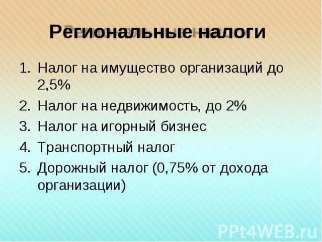 Налог на имущество организаций до 2,5% Налог на имущество организаций до 2,5% Налог на недвижимость, до 2% Налог на игорный бизнес Транспортный налог Дорожный налог (0,75% от дохода организации)