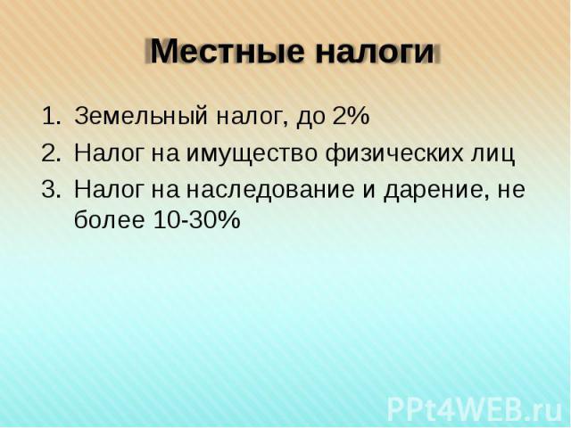 Земельный налог, до 2% Земельный налог, до 2% Налог на имущество физических лиц Налог на наследование и дарение, не более 10-30%