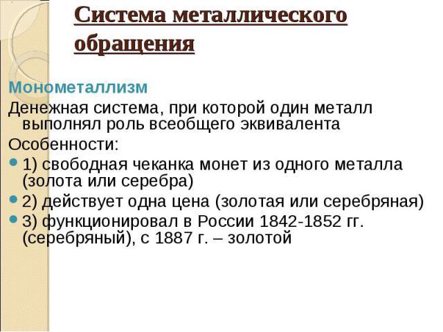 Монометаллизм Денежная система, при которой один металл выполнял роль всеобщего эквивалента Особенности: 1) свободная чеканка монет из одного металла (золота или серебра) 2) действует одна цена (золотая или серебряная) 3) функционировал в России 184…