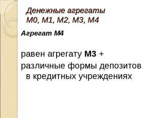 Агрегат М4 Агрегат М4 равен агрегату М3 + различные формы депозитов в кредитных