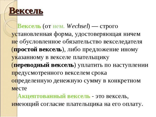 Вексель (от нем. Wechsel)— строго установленная форма, удостоверяющая ничем не обусловленное обязательство векселедателя (простой вексель), либо предложение иному указанному в векселе плательщику (переводный вексель) уплатить по наступлении пр…