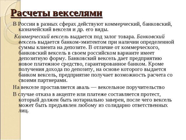 В России в разных сферах действуют коммерческий, банковский, казначейский векселя и др. его виды. В России в разных сферах действуют коммерческий, банковский, казначейский векселя и др. его виды. Коммерческий вексель выдается под залог товара. Банко…